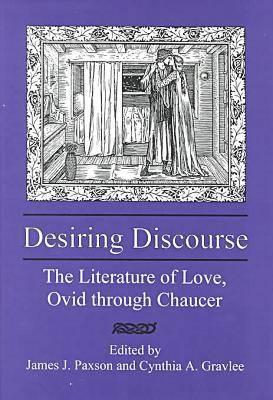 Desiring Discourse: The Literature of Love, Ovid Through Chaucer (Hardback)