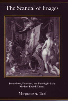 The Scandal Of Images: Iconoclasm, Eroticism, and Painting in Early Modern English Drama (Hardback)