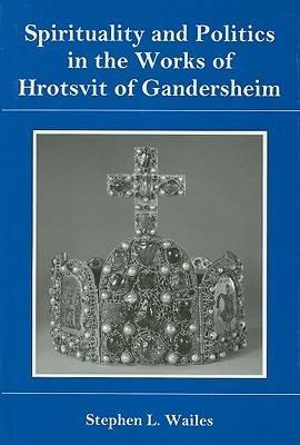 Spirituality And Politics In the Works of Hrotsvit Gandersheim (Hardback)