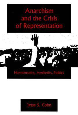 Anarchism And The Crisis Or Represe: Hermeneutics, Aesthetics, Politics (Hardback)