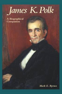 James K. Polk: A Biographical Companion - Biographical Companions (Hardback)
