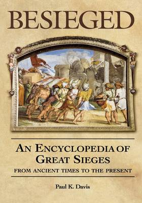 Besieged: An Encyclopedia of Great Sieges from Ancient Times to the Present (Hardback)