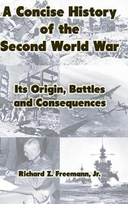 A Concise History of the Second World War: Its Origin, Battles and Consequences (Hardback)