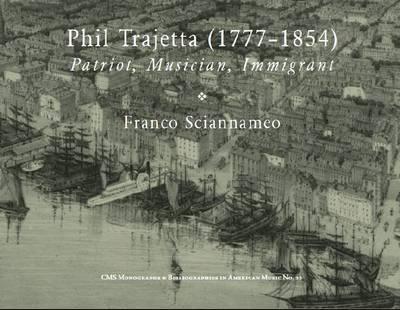 Phil Trajetta (1777-1854): Patriot, Immigrant, Musician - Monographs & Bibliographies in American Music 22 (Paperback)