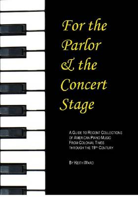 For the Parlor and the Concert Stage: A Guide to Recent Collections of American Piano Music from the Classic and Romantic Era - Monographs & Bibliographies in American Music 21 (Paperback)