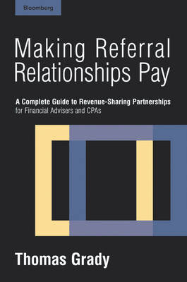 Making Referral Relationships Pay: A Complete Guide to Revenue-sharing Partnerships for Financial Advisers and CPAs (Hardback)
