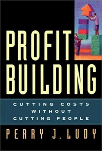 Profit Building: Cutting Costs without Cutting People (Hardback)
