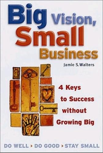 Big Vision, Small Business - 4 Keys to Success without Growing Big (Paperback)
