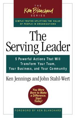 The Serving Leader: Five Powerful Actions That Will Transform Your Team, Your Business, and Your Community - The Ken Blanchard Series (Paperback)