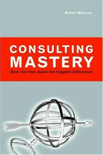 Consulting Mastery; How the Best Make the Biggest Difference (Hardback)