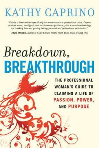 Breakdown, Breakthrough: The Professional Woman's Guide to Claiming a Life of Passion, Power, and Purpose: The Professional Woman's Guide to Claiming a Life of Passion, Power, and Purpose (Paperback)