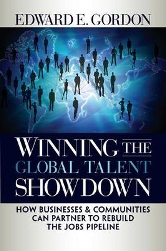 Winning the Global Talent Showdown: How Businesses and Communities Can Partner to Rebuild the Jobs Pipeline (Hardback)