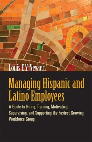 Managing Hispanic and Latino Employees: A Guide to Hiring, Training, Motivating, Supervising and Supporting the Fastest Growing Workforce Group (Paperback)