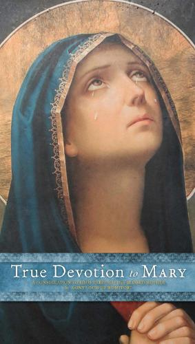 True Devotion to Mary: A Consecration to Jesus Through the Blessed Mother (Hardback)