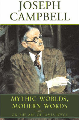 Mythic Worlds, Modern Words: Joseph Campbell on the Art of James Joyce - The Collected Works of Joseph Campbell (Hardback)