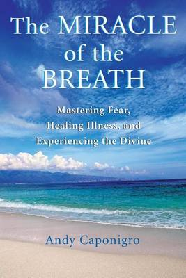 The Miracle of the Breath: Mastering Fear, Healing Illness, and Experiencing the Divine (Paperback)