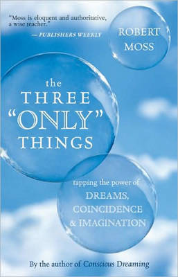 The Three Only Things: Tapping the Power of Dreams, Coincidence, and Imagination (Paperback)