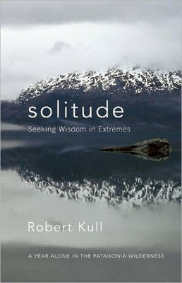 Solitude: Seeking Wisdom in Extremes: A Year Alone in the Patagonia Wilderness (Paperback)