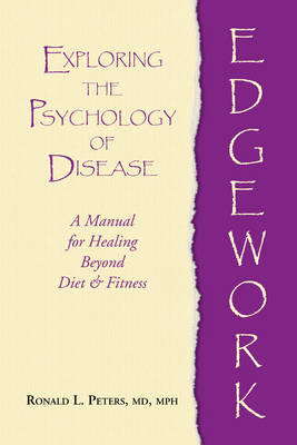 Edgework: Exploring the Psychology of Disease: a Manual for Healing Beyond Diet & Fitness (Paperback)