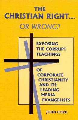 The Christian Right...or Wrong: Exposing the Corrupt Teachings of Corporate Christianity and its Leading Media Evangelists (Paperback)