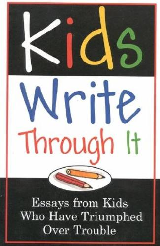 Kids Write Through it: Essays from Kids Who've Triumphed Over Trouble (Paperback)