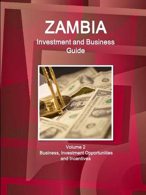 Zambia Investment and Business Guide Volume 2 Business, Investment Opportunities and Incentives (Paperback)