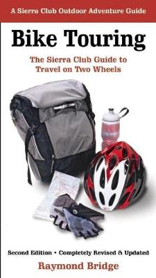 Bike Touring: The Sierra Club Guide to Travel on Two Wheels - Sierra Club Outdoor Adventure Guide (Paperback)