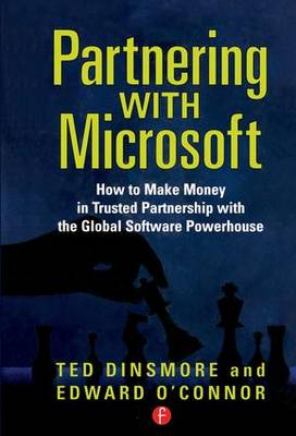 Partnering with Microsoft: How to Make Money in Trusted Partnership with the Global Software Powerhouse (Hardback)