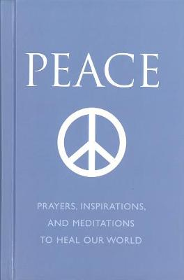 Peace: Prayers, Inspirations and Meditations to Heal our World (Hardback)