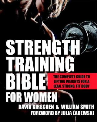 Strength Training Bible For Women: The Complete Guide to Lifting Weights for a Lean, Strong, Fit Body (Paperback)