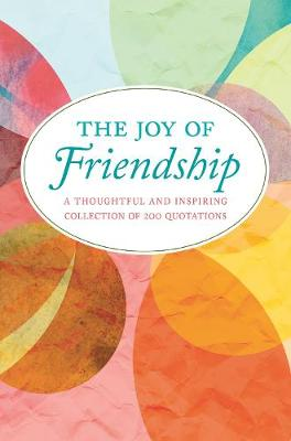 The Joy Of Friendship: A Thoughtful and Inspiring Collection of 200 Quotations (Hardback)