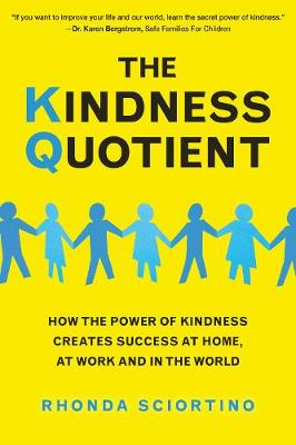 The Kindness Quotient: How the Power of Kindness Creates Success at Home, At Work and in the World (Hardback)