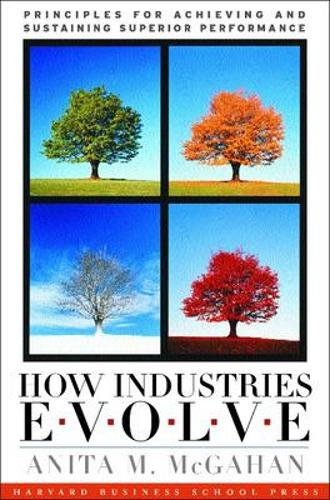 How Industries Evolve: Principles for Achieving and Sustaining Superior Performance (Hardback)