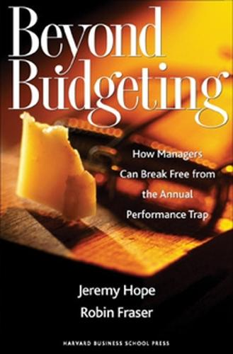Beyond Budgeting: How Managers Can Break Free from the Annual Performance Trap (Hardback)