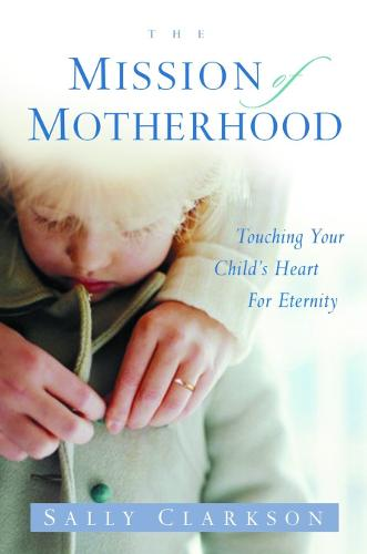 The Mission of Motherhood: Touching your Child's Heart for Eternity (Paperback)