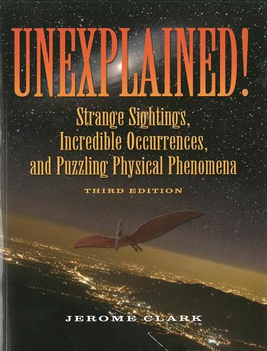 Unexplained!: Strange sightings, Incredible Occurrences and Puzzling Physical Phenomena (Paperback)