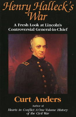Henry Halleck's War: A Fresh Look at Lincoln's Controversial General-in-Chief (Hardback)