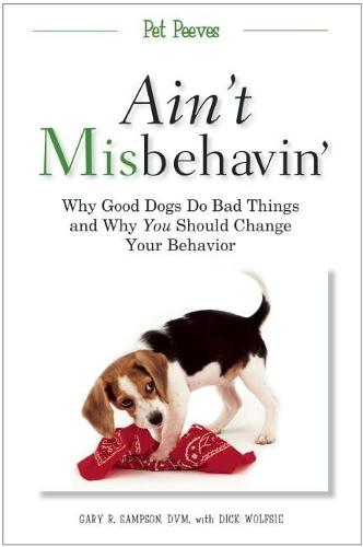 Ain't Misbehavin': Why Good Dogs Do Bad Things and Why You Should Change Your Behavior (Paperback)