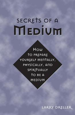 Secrets of a Medium: How to Prepare Yourself Mentally, Physically, and Spiritually to be a Medium (Paperback)