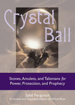 Crystal Ball: Stones, Amulets, and Talismans for Power, Protection, and Prophecy (Hardback)
