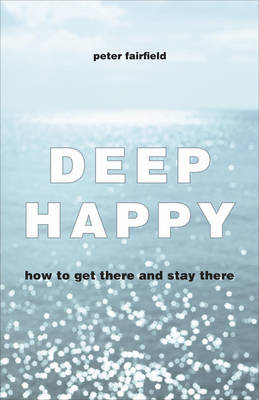 Deep Happy: How to Get There and Always Find Your Way Back (Paperback)