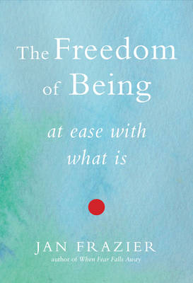 Freedom of Being: At Ease with What is (Paperback)