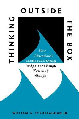 Thinking Outside the Box: How Educational Leaders Can Safely Navigate the Rough Waters of Change (Paperback)