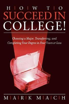 How to Succeed in College!: Choosing a Major, Transferring, and Completing Your Degree in Four Years or Less (Paperback)