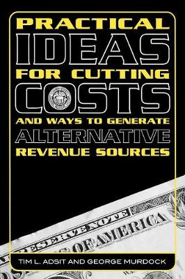 Practical Ideas for Cutting Costs and Ways to Generate Alternative Revenue Sources (Paperback)