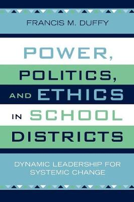 Power, Politics, and Ethics in School Districts: Dynamic Leadership for Systemic Change - Leading Systemic School Improvement (Paperback)
