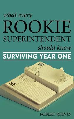What Every Rookie Superintendent Should Know: Surviving Year One (Hardback)
