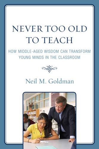 Never Too Old to Teach: How Middle-Aged Wisdom Can Transform Young Minds in the Classroom (Hardback)