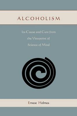 Alcoholism: Its Cause and Cure from the Viewpoint of Science of Mind (Paperback)