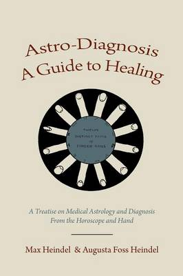 Astro-Diagnosis a Guide to Healing: A Treatise on Medical Astrology and Diagnosis from the Horoscope and Hand (Paperback)